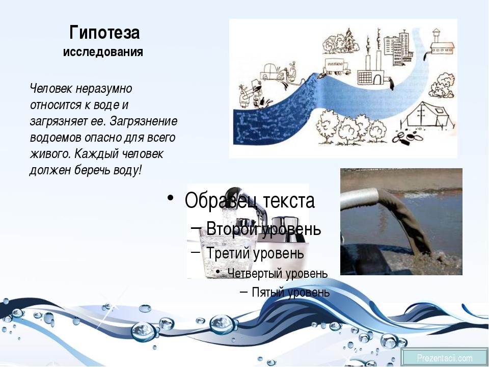 Гипотеза исследования Человек неразумно относится к воде и загрязняет ее. Заг...