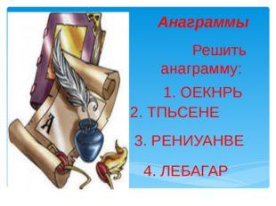 Анаграммы Решить анаграмму: 1. ОЕКНРЬ 2. ТПЬСЕНЕ 3. РЕНИУАНВЕ 4. ЛЕБАГАР