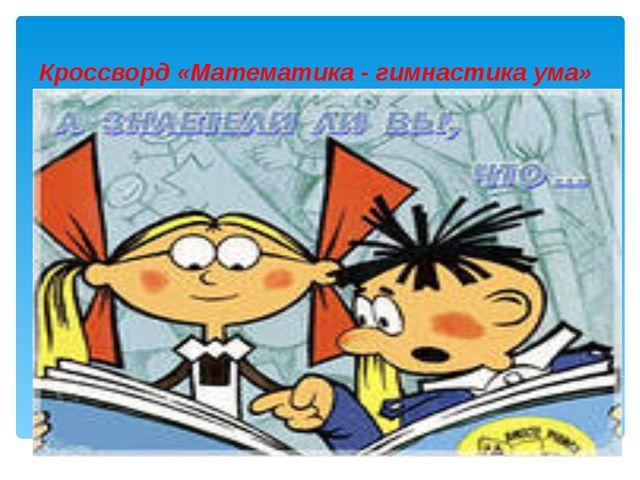 Кроссворд «Математика - гимнастика ума»