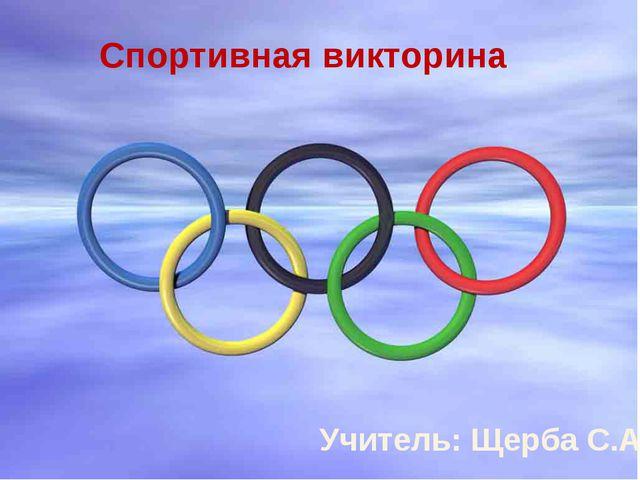 Спортивная викторина Учитель: Щерба С.А.