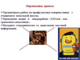 Перспективы проекта Организовать работу по профилактике сквернословия с учащ