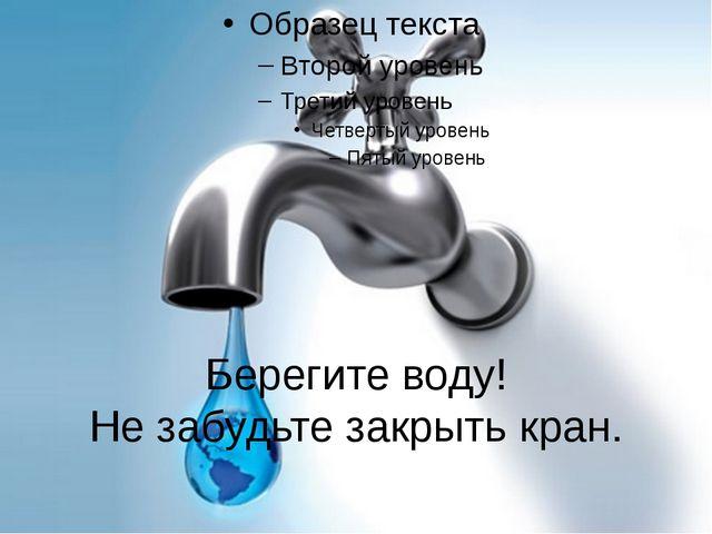 Берегите воду! Не забудьте закрыть кран.
