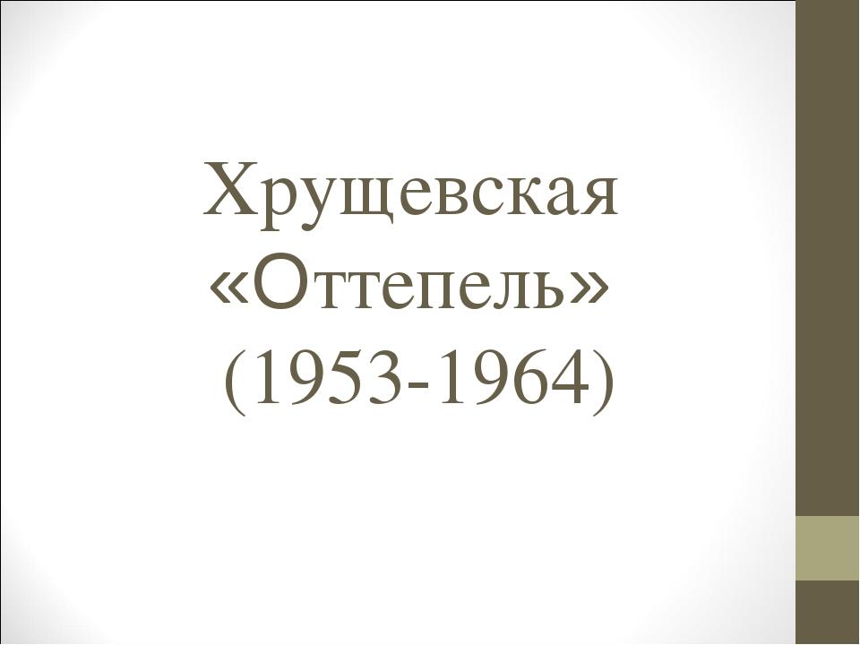 Хрущевская «Оттепель» (1953-1964)
