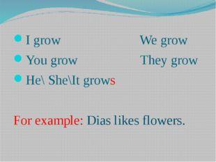 I grow We grow You grow They grow He\ She\It grows For example: Dias likes fl