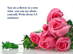 You are a flower or a tree what you can say about yourself. Write down 3-5 s