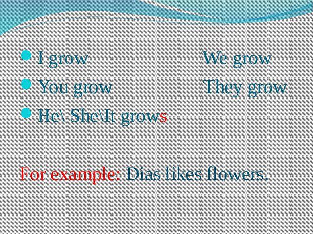 I grow We grow You grow They grow He\ She\It grows For example: Dias likes fl...