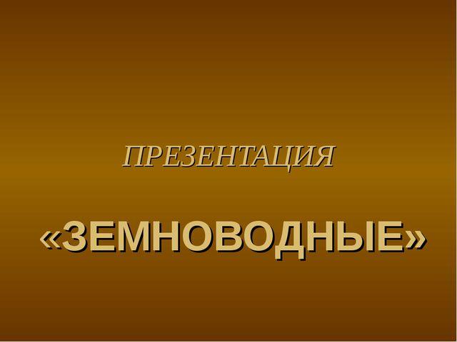 ПРЕЗЕНТАЦИЯ «ЗЕМНОВОДНЫЕ»