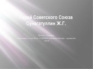 Герой Советского Союза Сунагатуллин Ж.Г. Проект «Земляки» Выполнила: уч-ца 4В