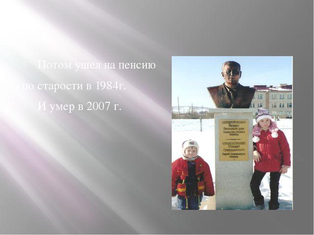 Потом ушел на пенсию по старости в 1984г. И умер в 2007 г.