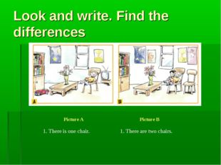 Look and write. Find the differences Picture A Picture B 1. There is one cha