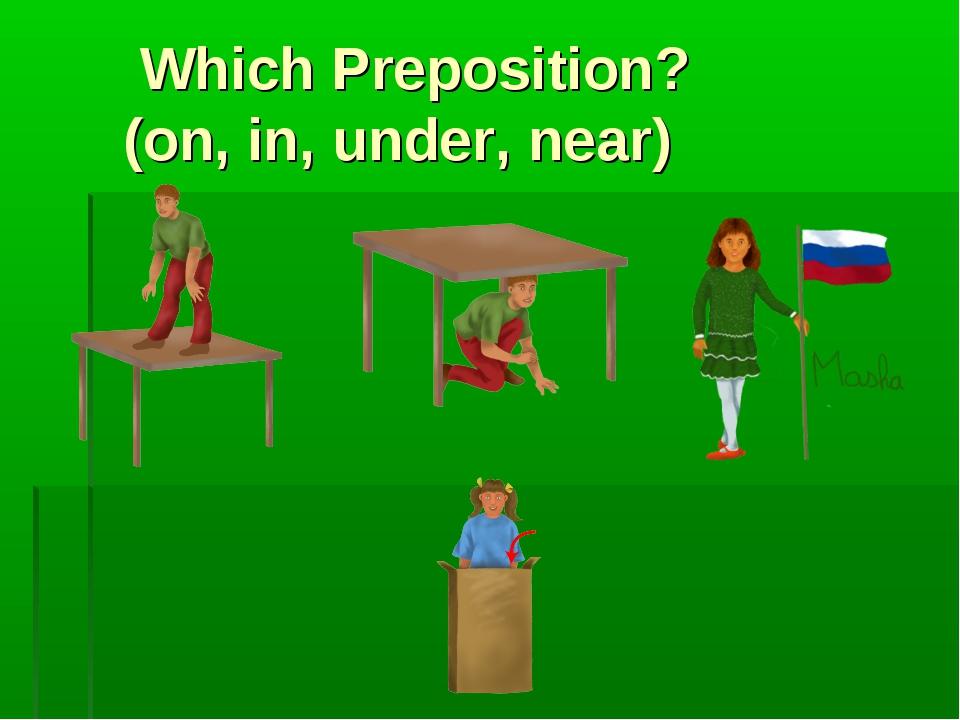 Which Preposition? (on, in, under, near)