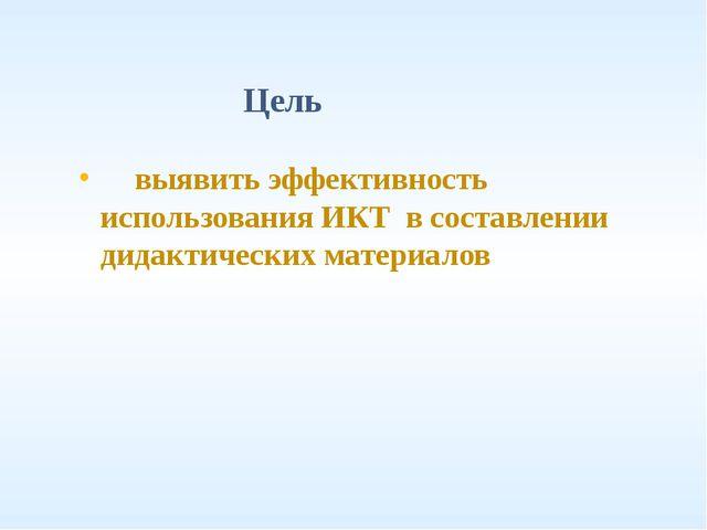 Цель выявить эффективность использования ИКТ в составлении дидактических мате...