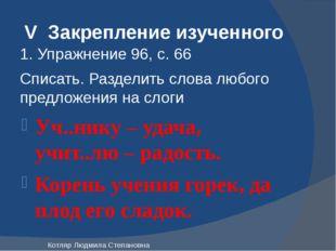 V Закрепление изученного 1. Упражнение 96, с. 66 Списать. Разделить слова люб