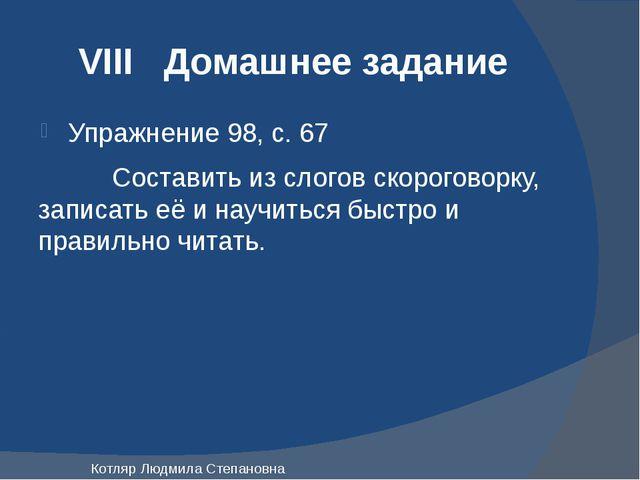 VIII Домашнее задание Упражнение 98, с. 67 Составить из слогов скороговорку,...