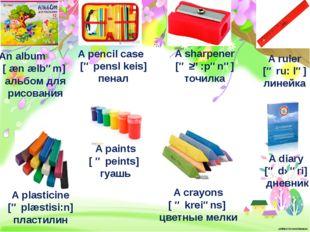 An album [ æn ælbəm] альбом для рисования A pencil case [ə pensl keis] пенал