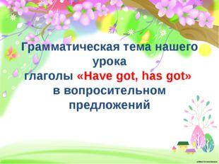 Грамматическая тема нашего урока глаголы «Have got, has got» в вопросительно