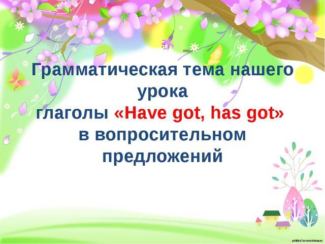 Грамматическая тема нашего урока глаголы «Have got, has got» в вопросительно...