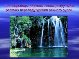 Все водопады обязаны своим рождением резкому перепаду уровня речного русла.