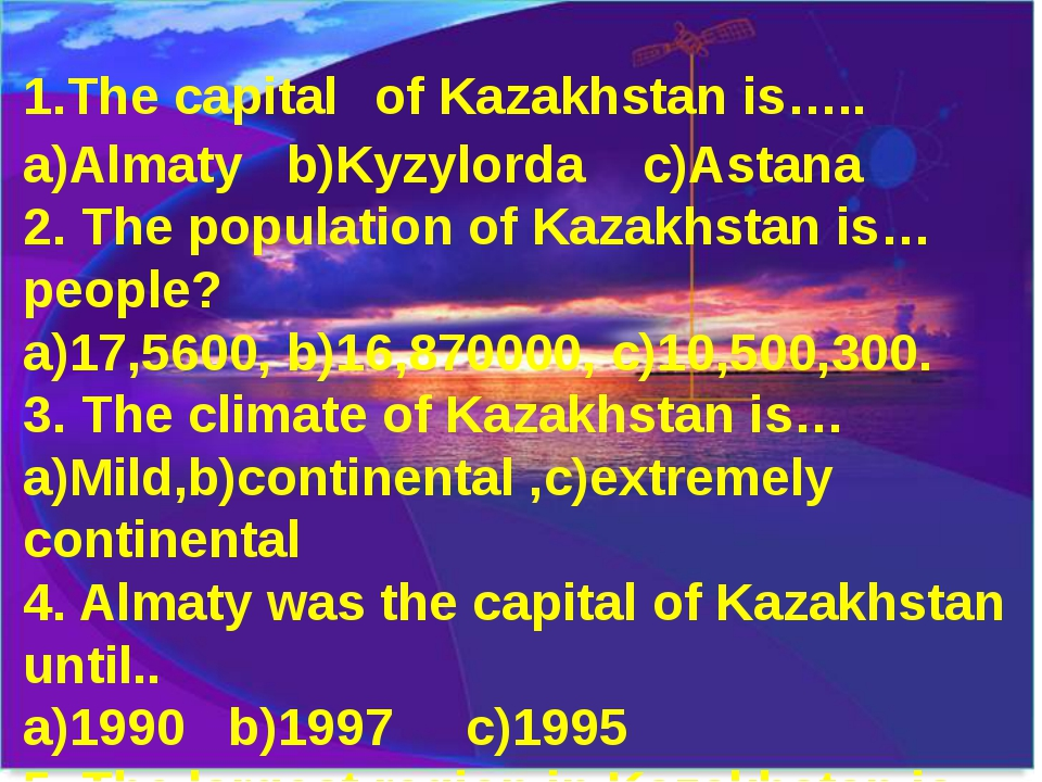 1.The capital of Kazakhstan is….. a)Almaty b)Kyzylorda c)Astana 2. The popula...