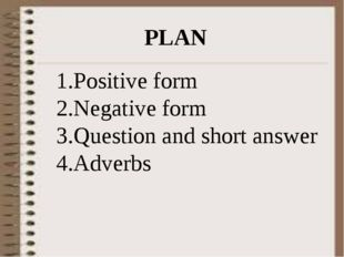 PLAN Positive form Negative form Question and short answer Adverbs