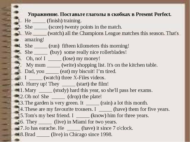 Упражнение. Поставьте глаголы в скобках в Present Perfect. He _____ (finish)...