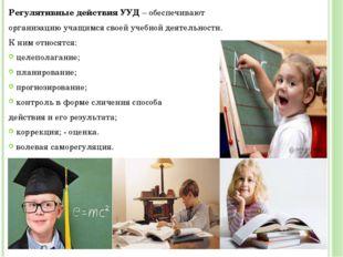 Регулятивные действия УУД – обеспечивают организацию учащимся своей учебной д