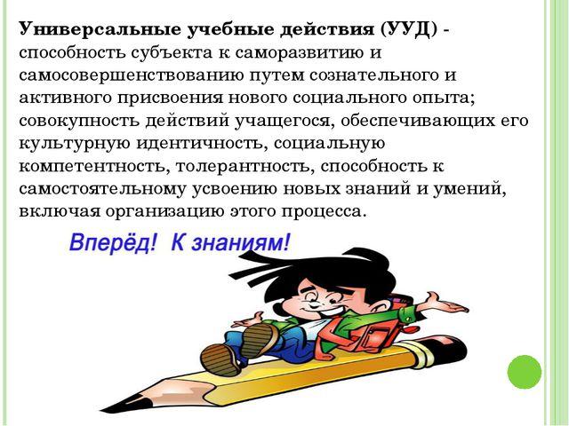 Универсальные учебные действия (УУД) - способность субъекта к саморазвитию и...