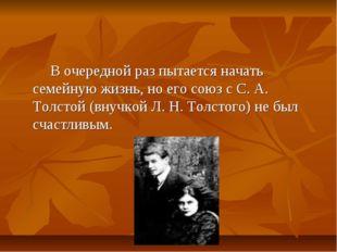 В очередной раз пытается начать семейную жизнь, но его союз с С. А. Толстой