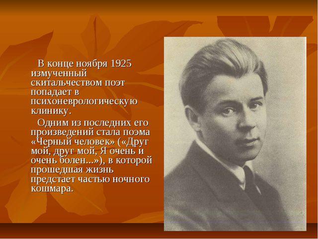 В конце ноября 1925 измученный скитальчеством поэт попадает в психоневрологи...
