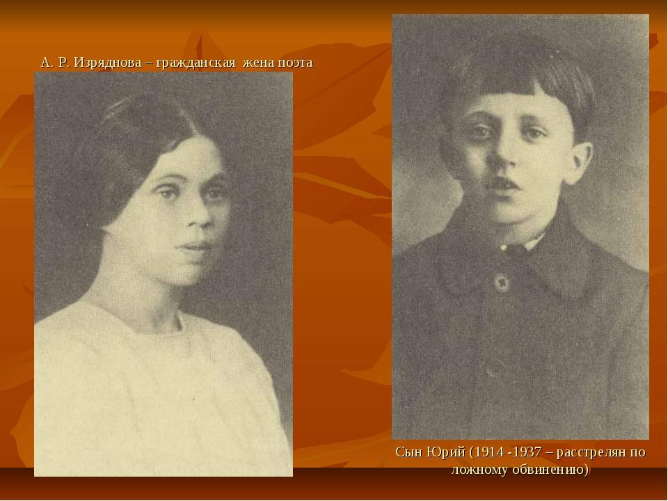 А. Р. Изряднова – гражданская жена поэта Сын Юрий (1914 -1937 – расстрелян по...