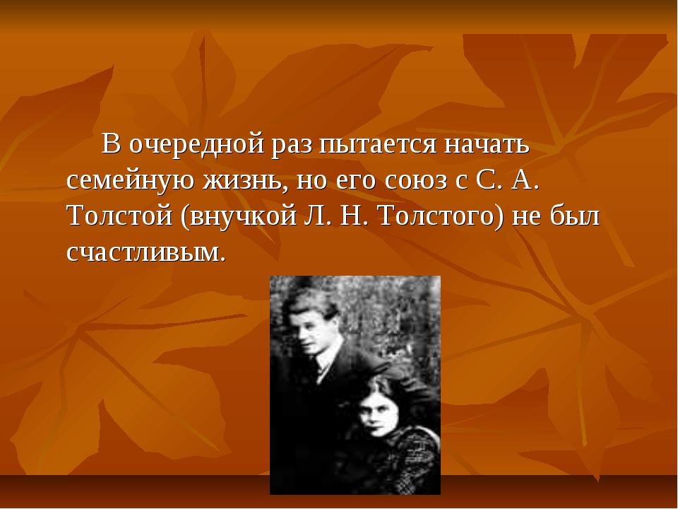 В очередной раз пытается начать семейную жизнь, но его союз с С. А. Толстой...