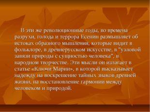 В эти же революционные годы, во времена разрухи, голода и террора Есенин раз