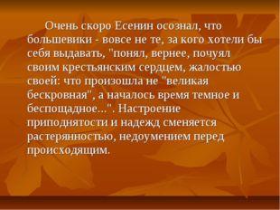 Очень скоро Есенин осознал, что большевики - вовсе не те, за кого хотели бы