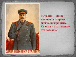 «Сталин – это не человек, которого можно похоронить. Сталин – это явление, эт