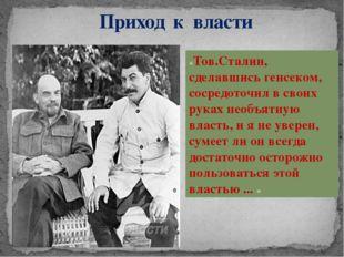 Приход к власти «Тов.Сталин, сделавшись генсеком, сосредоточил в своих руках