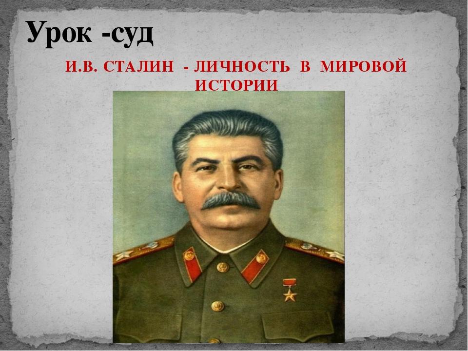 И.В. СТАЛИН - ЛИЧНОСТЬ В МИРОВОЙ ИСТОРИИ Урок -суд