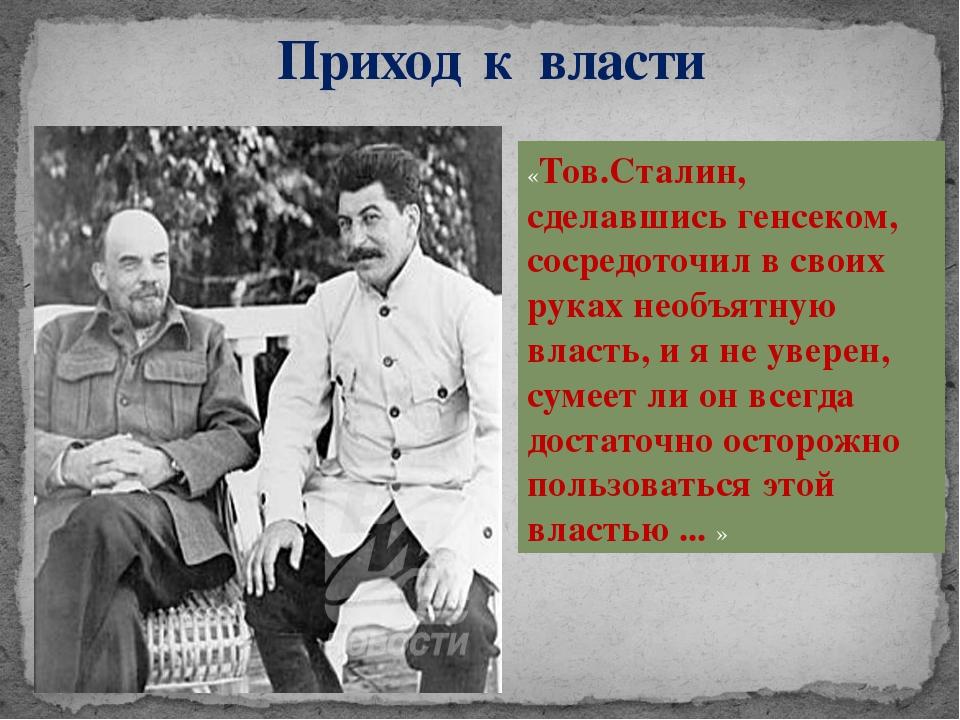 Приход к власти «Тов.Сталин, сделавшись генсеком, сосредоточил в своих руках...