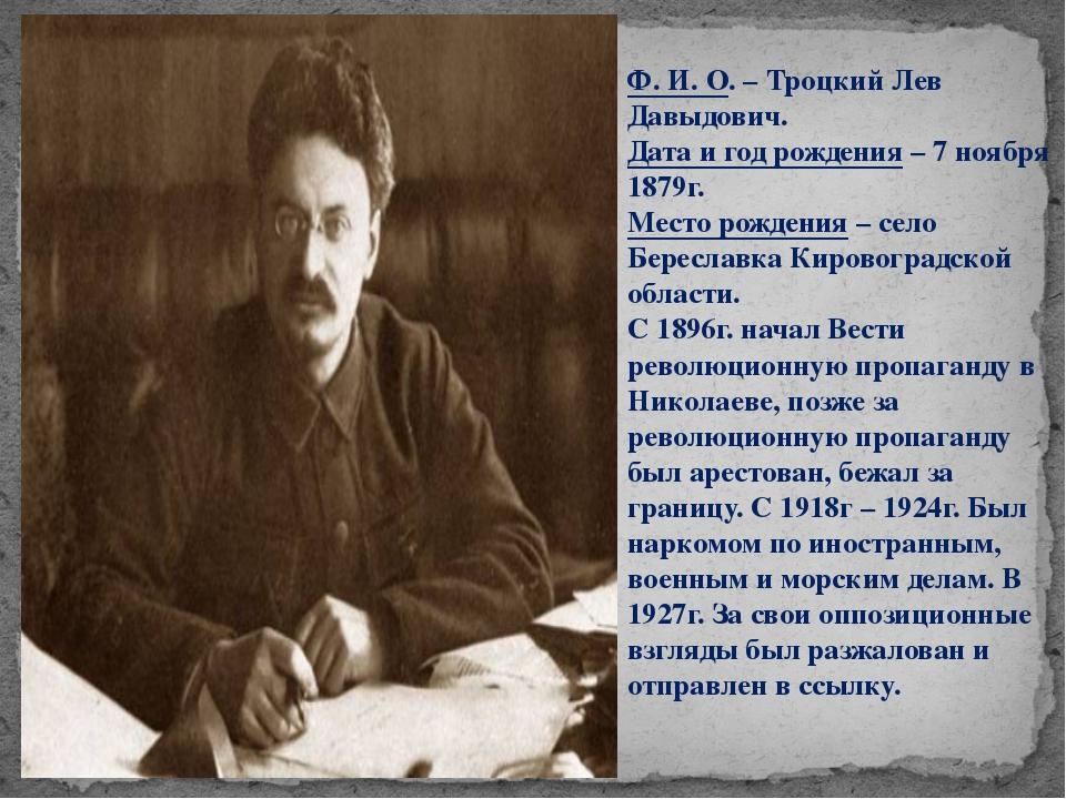 Ф. И. О. – Троцкий Лев Давыдович. Дата и год рождения – 7 ноября 1879г. Место...