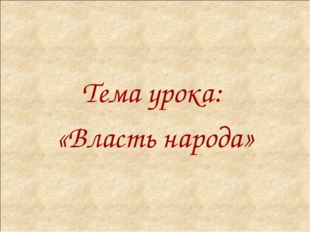 Тема урока: «Власть народа»