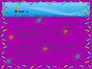 II-топқа 4. Қалың қарда шаңғымен жүру неге оңай? ( Қысым аз ) 5. Ашық ыдыстағ