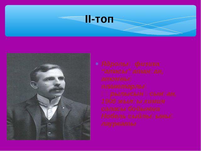 """Ядролық физика """"атасы"""" атанған, атомның планетарлық құрылысын ұсынған, 1908 ж..."""