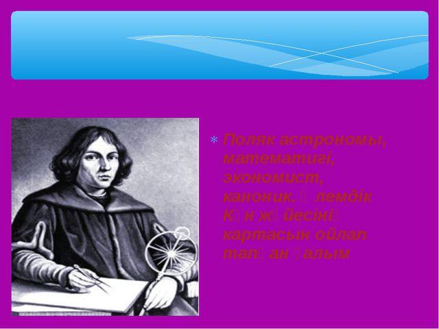 Поляк астрономы, математигі, экономист, каноник. Әлемдік Күн жүйесінің картас...