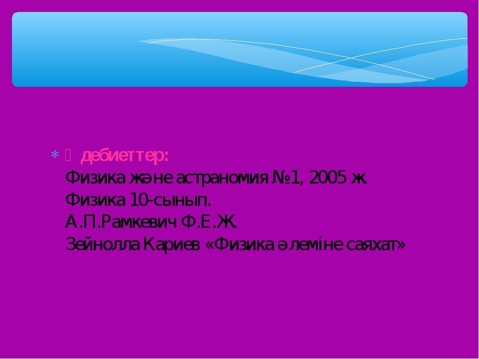 Әдебиеттер: Физика және астраномия №1, 2005 ж. Физика 10-сынып. А.П.Рамкевич...