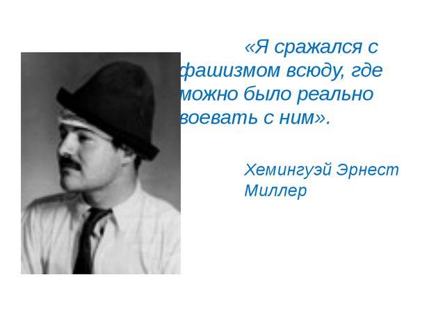«Я сражался с фашизмом всюду, где можно было реально воевать с ним». Хеминг...