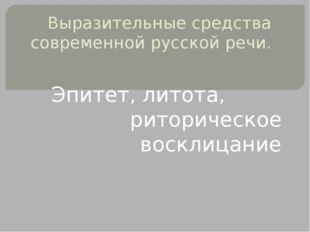 Выразительные средства современной русской речи. Эпитет, литота, риторическое