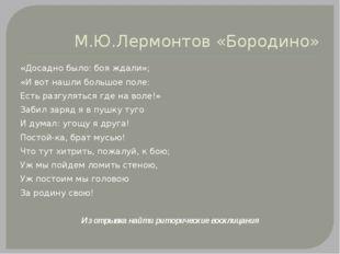М.Ю.Лермонтов «Бородино» «Досадно было: боя ждали»; «И вот нашли большое поле