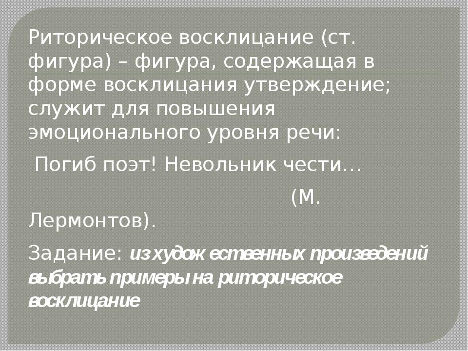 Риторическое восклицание (ст. фигура) – фигура, содержащая в форме восклицан...