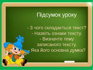 Підсумок уроку - З чого складається текст? - Назвіть ознаки тексту. - Визначт