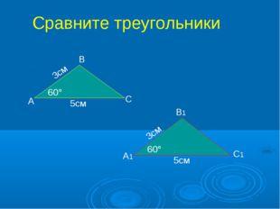 А В С А1 В1 С1 5см 5см 3см 3см 60° 60° Сравните треугольники