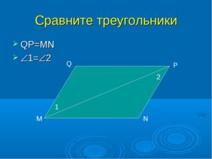 Сравните треугольники QP=MN 1=2 М N Q P 1 2